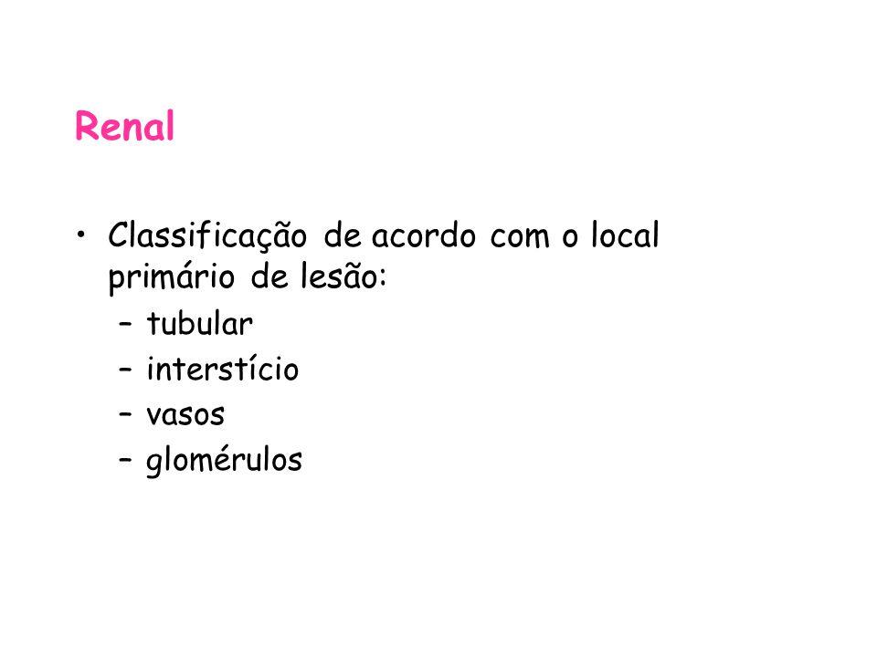 Renal Classificação de acordo com o local primário de lesão: –tubular –interstício –vasos –glomérulos