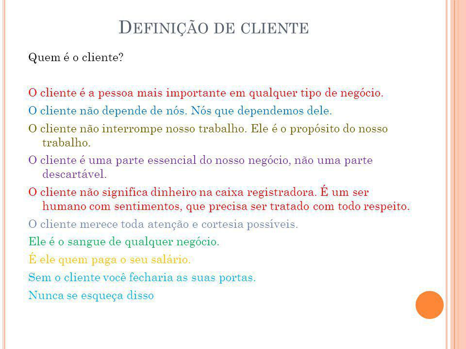 D EFINIÇÃO DE CLIENTE Quem é o cliente? O cliente é a pessoa mais importante em qualquer tipo de negócio. O cliente não depende de nós. Nós que depend
