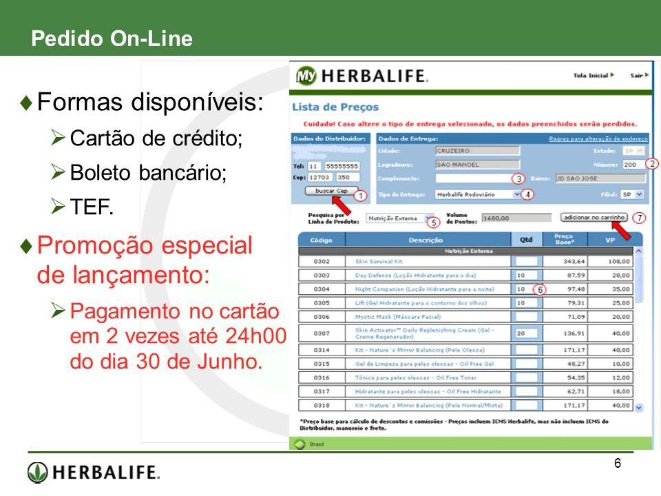 6 Pedido On-Line Formas disponíveis: Cartão de crédito; Boleto bancário; TEF. Promoção especial de lançamento: Pagamento no cartão em 2 vezes até 24h0