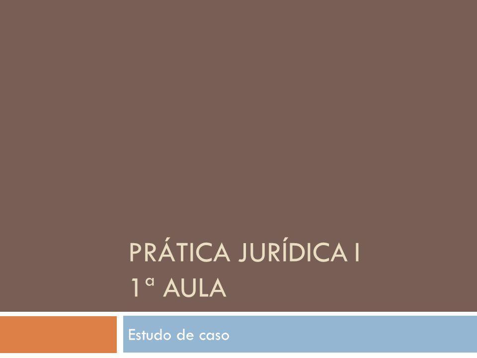PRÁTICA JURÍDICA I 1ª AULA Estudo de caso