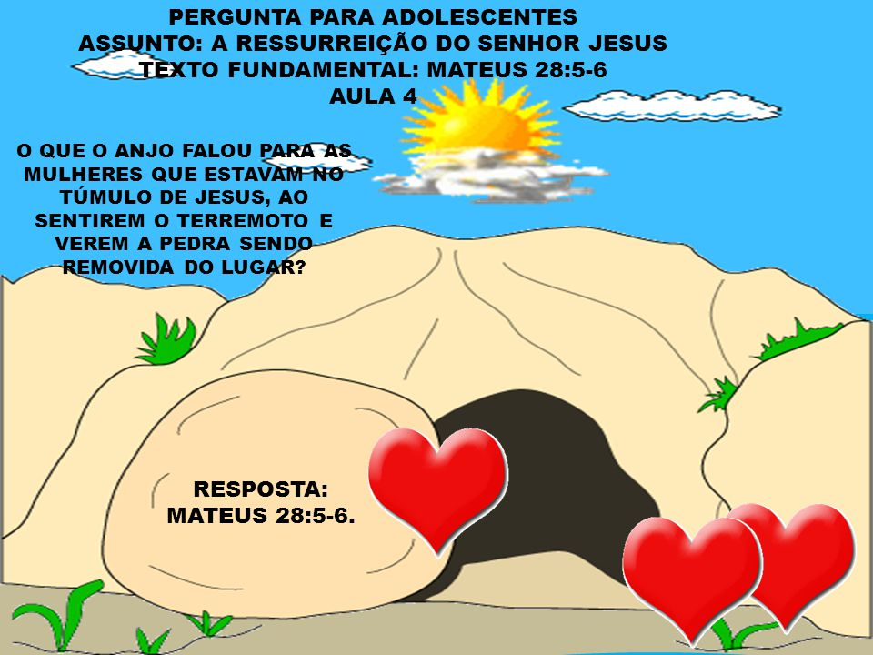 PERGUNTA PARA CRIANÇAS E INTERMEDIÁRIOS ASSUNTO: A RESSURREIÇÃO DO SENHOR JESUS TEXTO FUNDAMENTAL: MATEUS 28:2 AULA 4 QUEM REMOVEU A PEDRA QUE ESTAVA TAPANDO A ENTRADA DO TÚMULO DE JESUS.