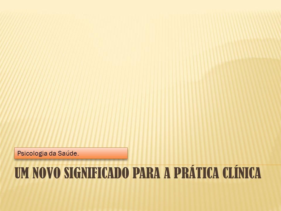 UM NOVO SIGNIFICADO PARA A PRÁTICA CLÍNICA Psicologia da Saúde.