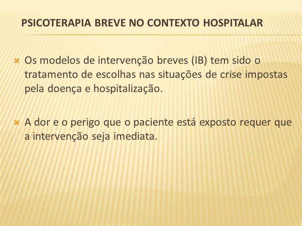 PSICOTERAPIA BREVE NO CONTEXTO HOSPITALAR Os modelos de intervenção breves (IB) tem sido o tratamento de escolhas nas situações de crise impostas pela doença e hospitalização.