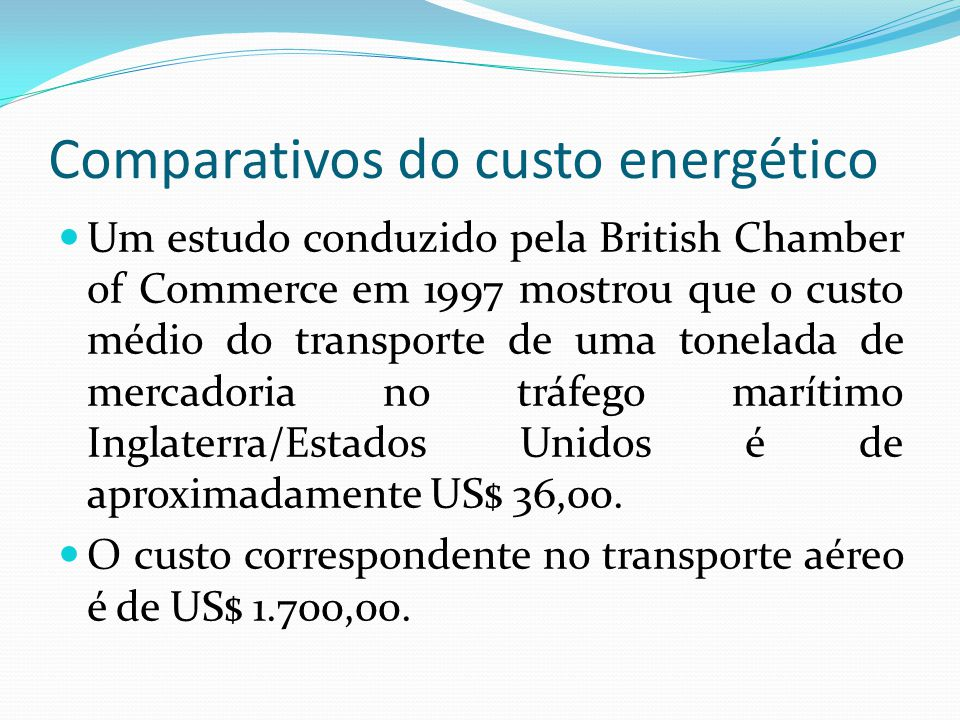 Comparativos do custo energético Um estudo conduzido pela British Chamber of Commerce em 1997 mostrou que o custo médio do transporte de uma tonelada