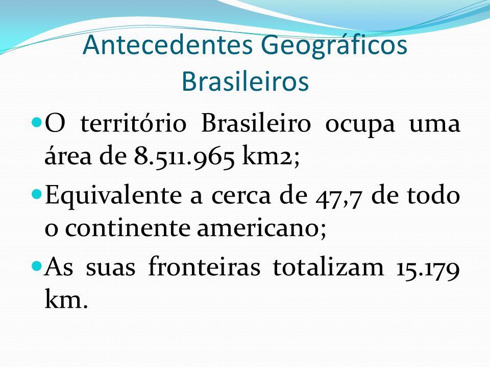 Antecedentes Geográficos Brasileiros O território Brasileiro ocupa uma área de 8.511.965 km2; Equivalente a cerca de 47,7 de todo o continente america