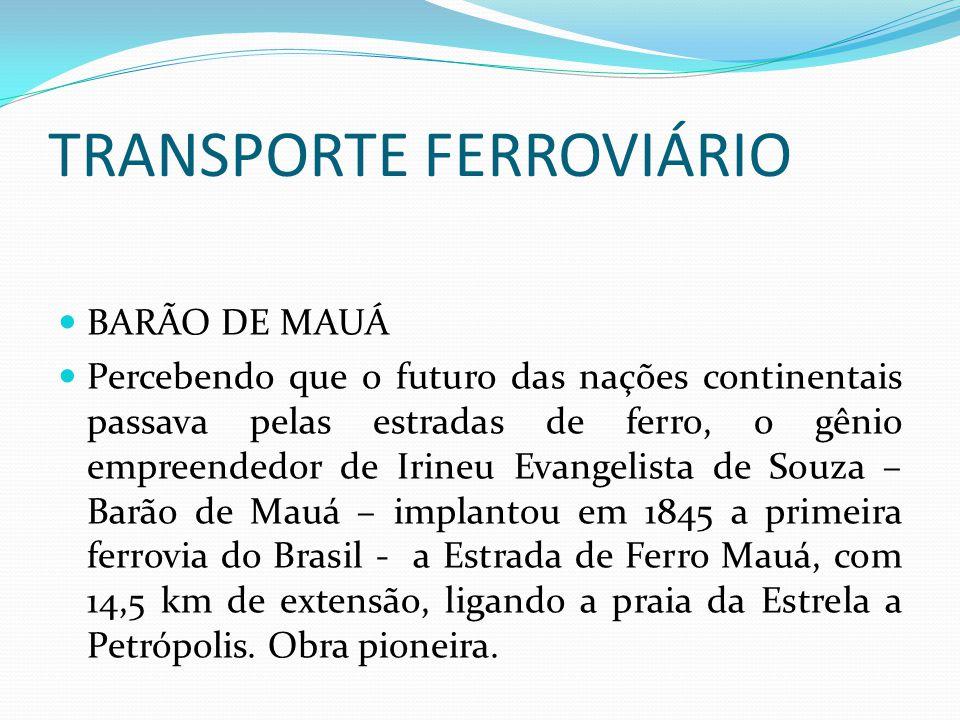 TRANSPORTE FERROVIÁRIO BARÃO DE MAUÁ Percebendo que o futuro das nações continentais passava pelas estradas de ferro, o gênio empreendedor de Irineu E