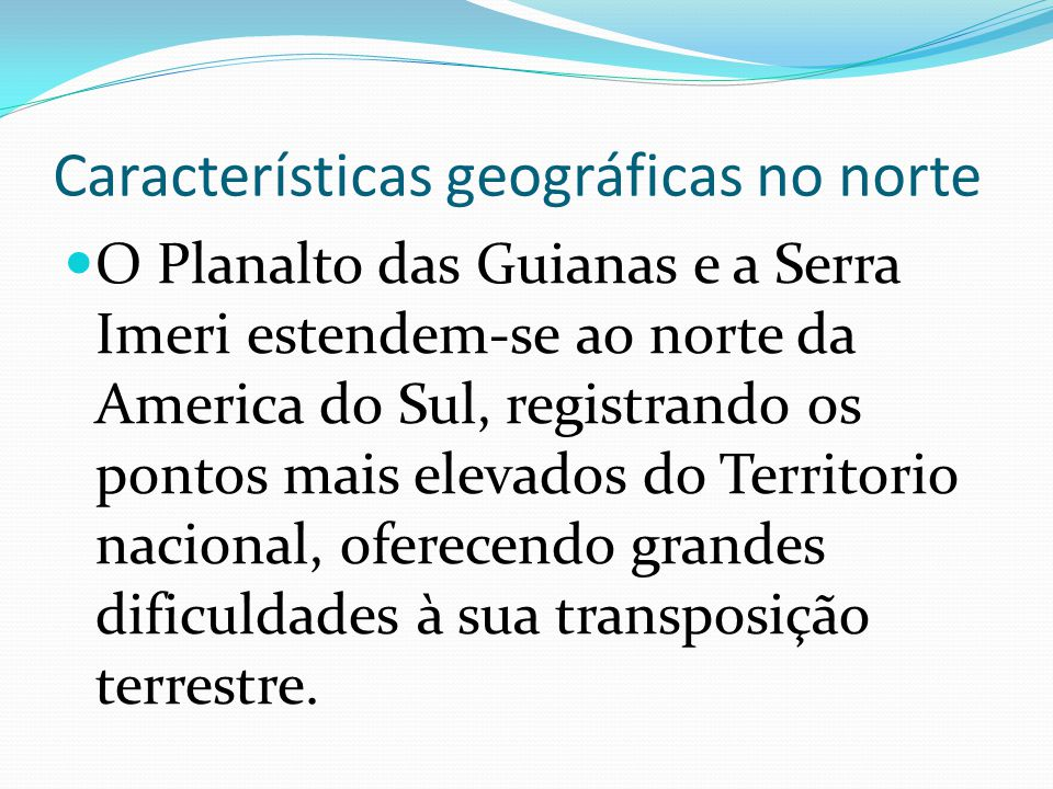 Características geográficas no norte O Planalto das Guianas e a Serra Imeri estendem-se ao norte da America do Sul, registrando os pontos mais elevado