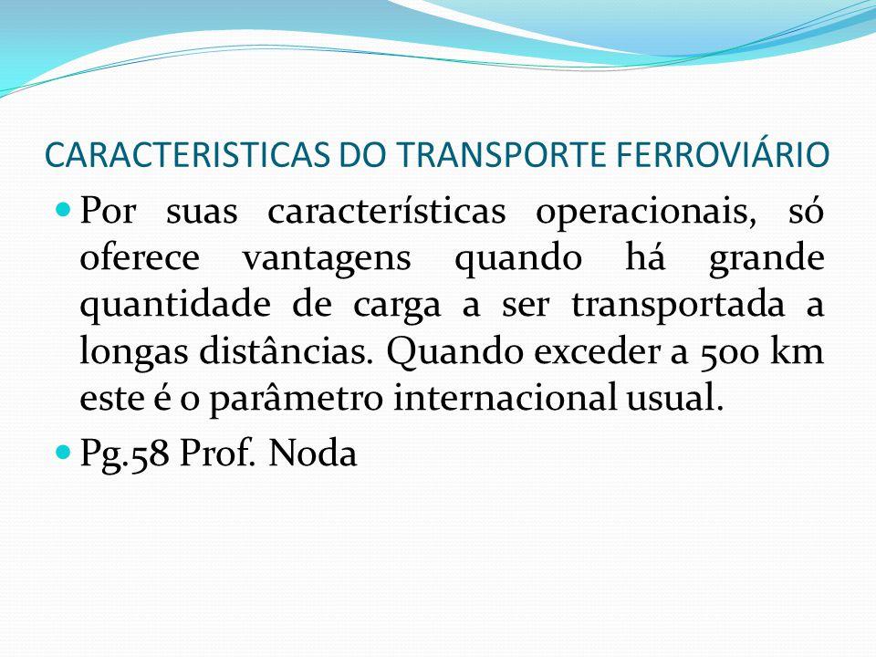 CARACTERISTICAS DO TRANSPORTE FERROVIÁRIO Por suas características operacionais, só oferece vantagens quando há grande quantidade de carga a ser trans