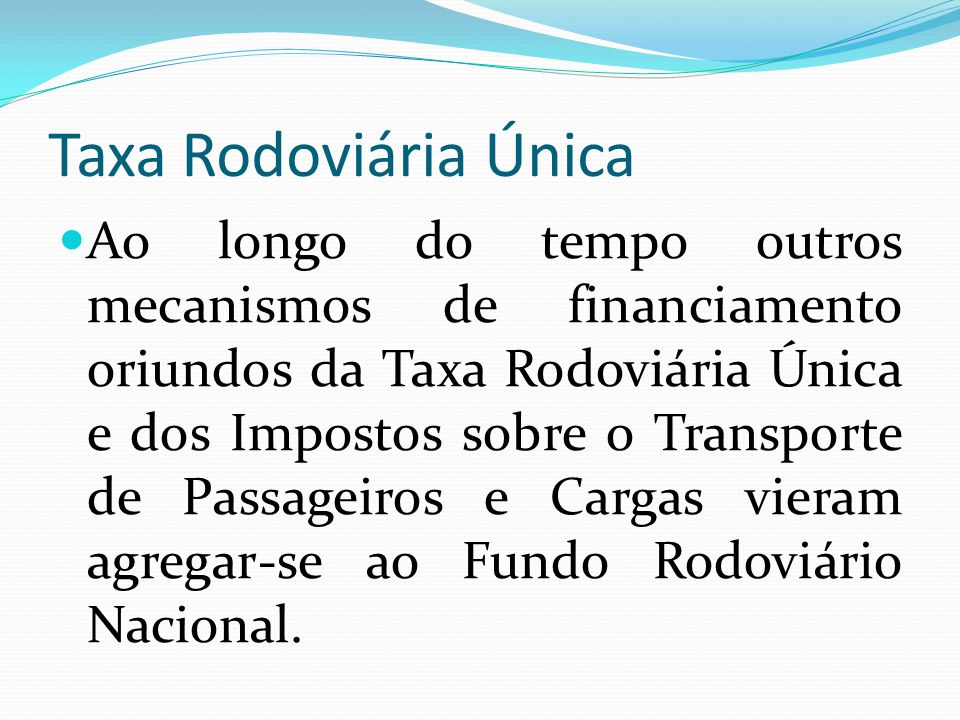 Taxa Rodoviária Única Ao longo do tempo outros mecanismos de financiamento oriundos da Taxa Rodoviária Única e dos Impostos sobre o Transporte de Pass
