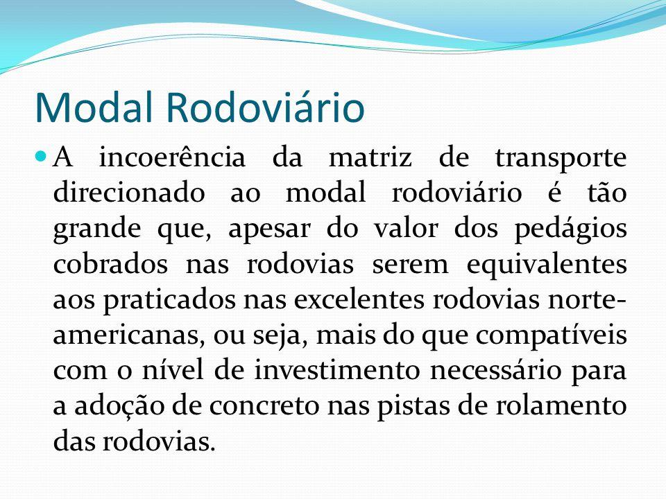 Modal Rodoviário A incoerência da matriz de transporte direcionado ao modal rodoviário é tão grande que, apesar do valor dos pedágios cobrados nas rod