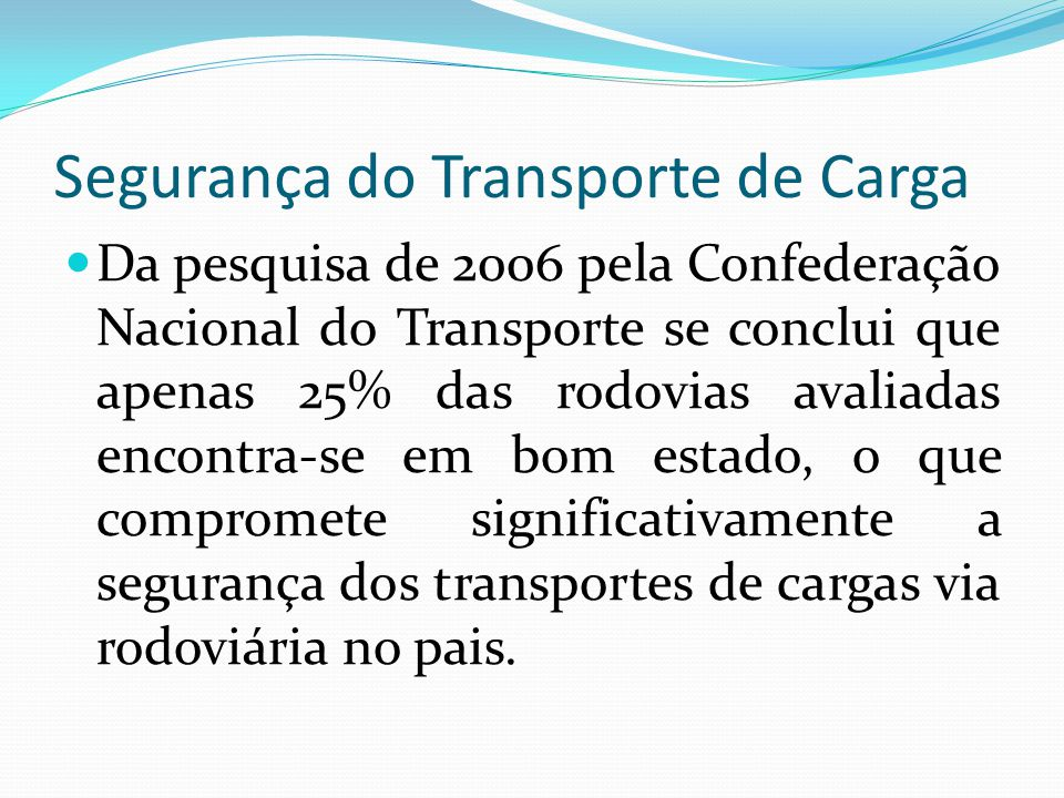 Segurança do Transporte de Carga Da pesquisa de 2006 pela Confederação Nacional do Transporte se conclui que apenas 25% das rodovias avaliadas encontr