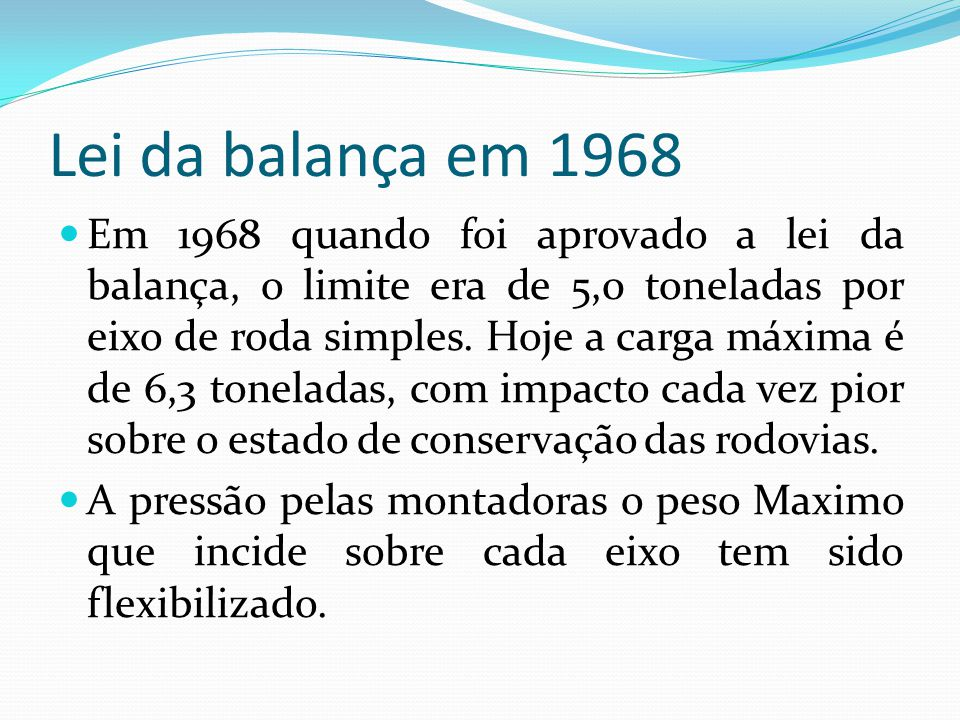 Lei da balança em 1968 Em 1968 quando foi aprovado a lei da balança, o limite era de 5,0 toneladas por eixo de roda simples. Hoje a carga máxima é de