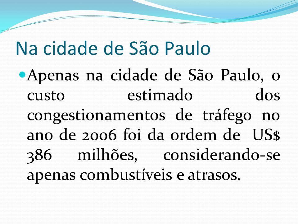 Na cidade de São Paulo Apenas na cidade de São Paulo, o custo estimado dos congestionamentos de tráfego no ano de 2006 foi da ordem de US$ 386 milhões