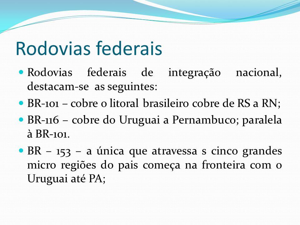 Rodovias federais Rodovias federais de integração nacional, destacam-se as seguintes: BR-101 – cobre o litoral brasileiro cobre de RS a RN; BR-116 – c