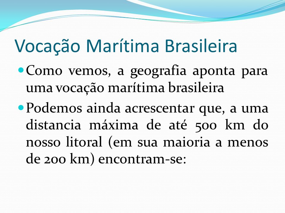 Vocação Marítima Brasileira Como vemos, a geografia aponta para uma vocação marítima brasileira Podemos ainda acrescentar que, a uma distancia máxima