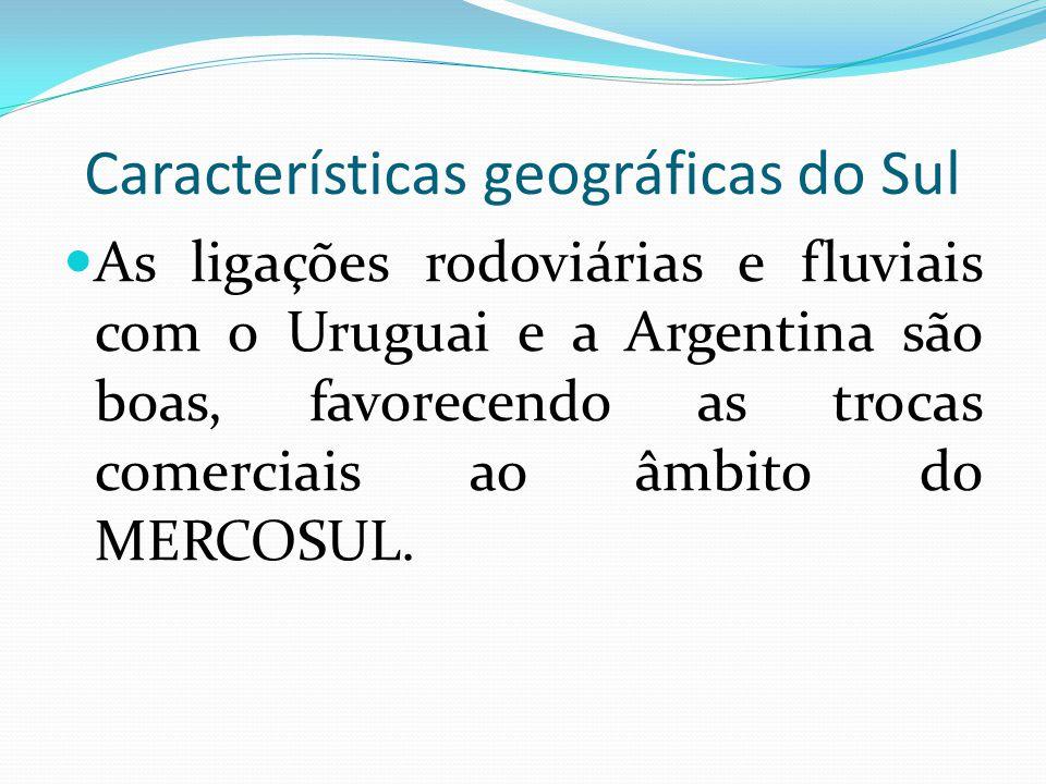 Características geográficas do Sul As ligações rodoviárias e fluviais com o Uruguai e a Argentina são boas, favorecendo as trocas comerciais ao âmbito