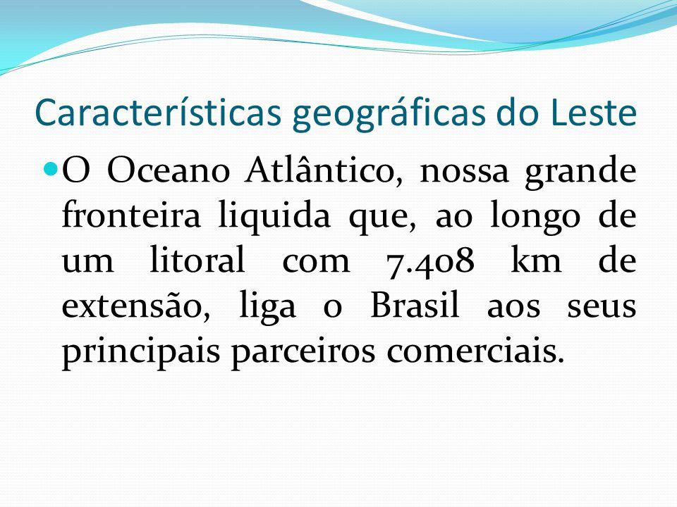 Características geográficas do Leste O Oceano Atlântico, nossa grande fronteira liquida que, ao longo de um litoral com 7.408 km de extensão, liga o B