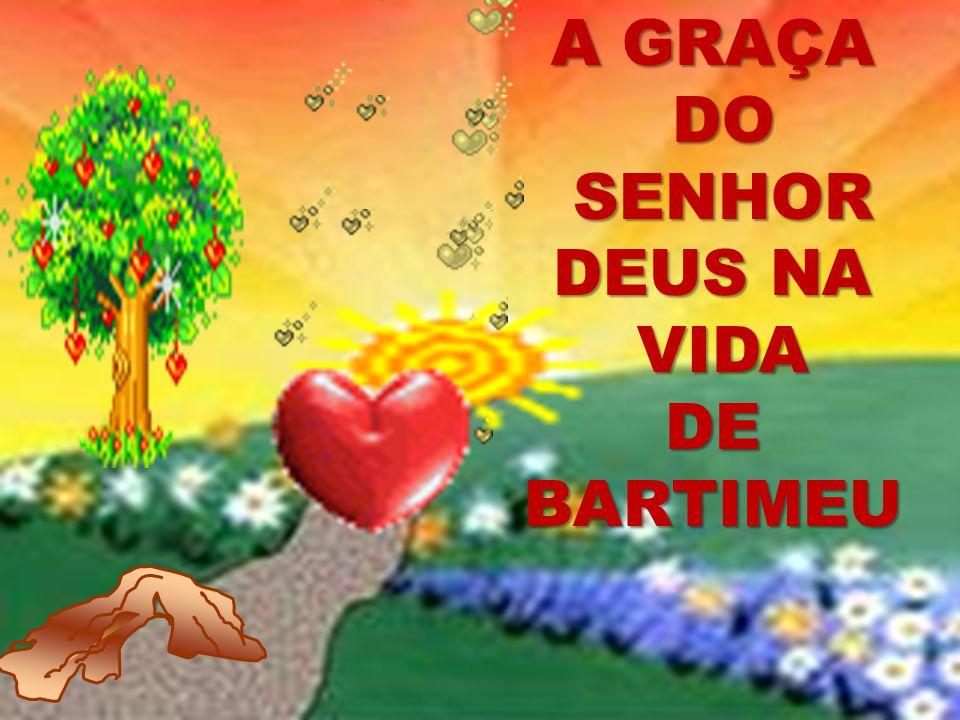 A GRAÇA DO DO SENHOR DEUS NA SENHOR DEUS NA VIDA VIDA DE BARTIMEU