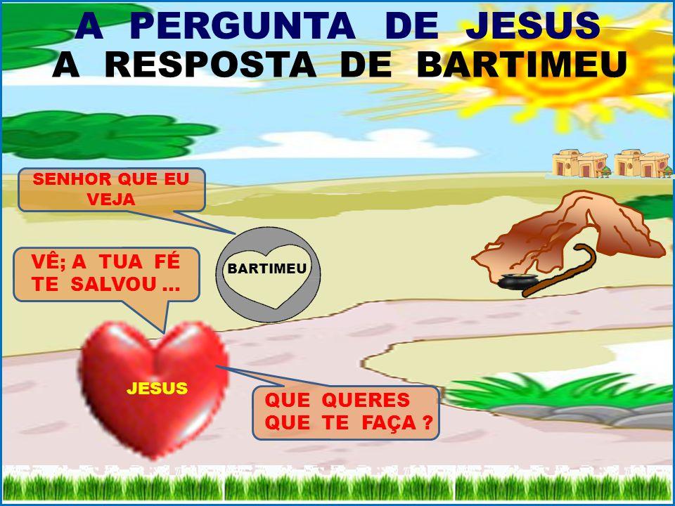 A PERGUNTA DE JESUS QUE QUERES QUE TE FAÇA ? EU QUERO VER... A RESPOSTA DE BARTIMEU JESUS LHE DISSE: VÊ; A TUA FÉ TE SALVOU... JESUS QUE QUERES QUE TE