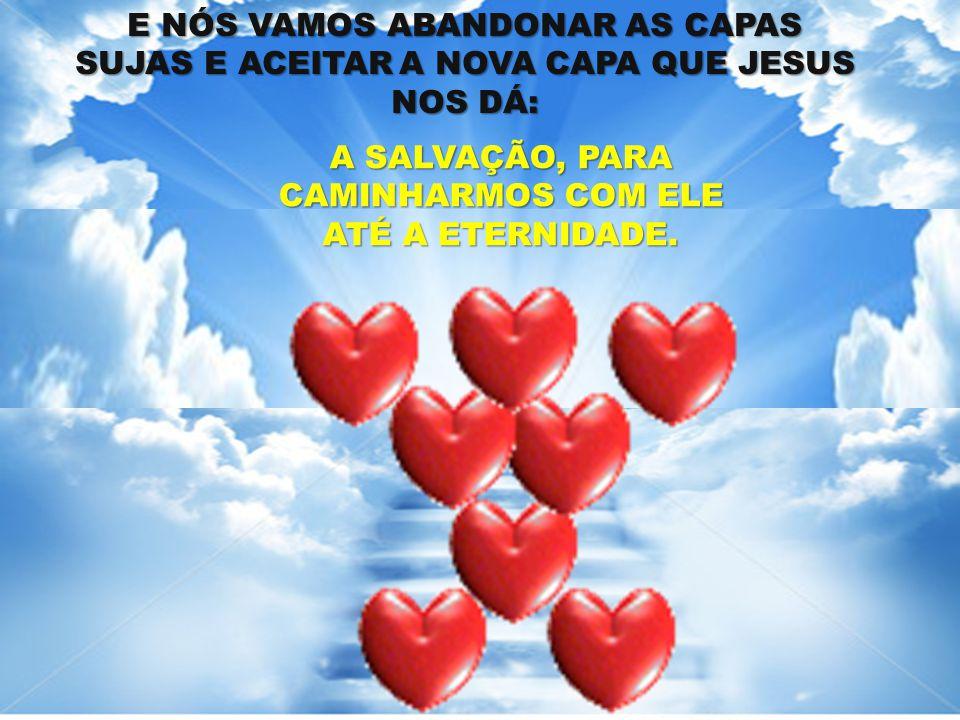 A SALVAÇÃO, PARA CAMINHARMOS COM ELE ATÉ A ETERNIDADE. E NÓS VAMOS ABANDONAR AS CAPAS SUJAS E ACEITAR A NOVA CAPA QUE JESUS NOS DÁ: