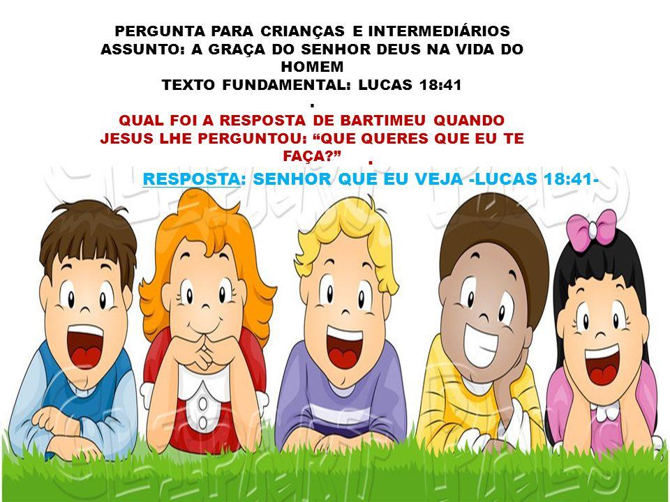 PERGUNTA PARA CRIANÇAS E INTERMEDIÁRIOS ASSUNTO: A GRAÇA DO SENHOR DEUS NA VIDA DO HOMEM TEXTO FUNDAMENTAL: LUCAS 18:41. QUAL FOI A RESPOSTA DE BARTIM