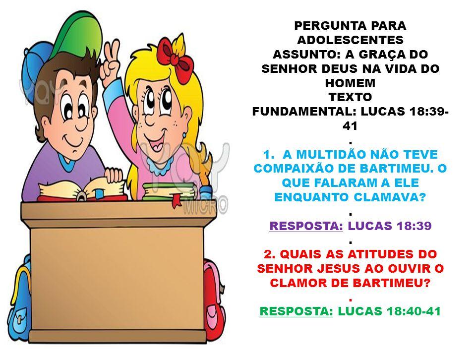 PERGUNTA PARA ADOLESCENTES ASSUNTO: A GRAÇA DO SENHOR DEUS NA VIDA DO HOMEM TEXTO FUNDAMENTAL: LUCAS 18:39- 41. 1. A MULTIDÃO NÃO TEVE COMPAIXÃO DE BA