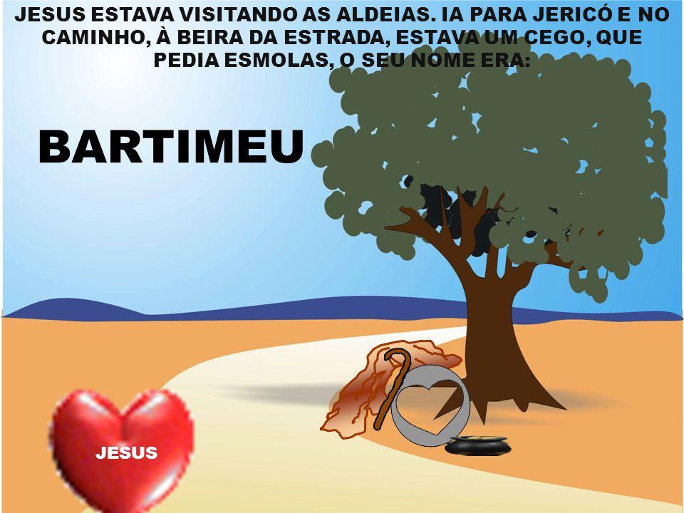 JESUS ESTAVA VISITANDO AS ALDEIAS. IA PARA JERICÓ E NO CAMINHO, À BEIRA DA ESTRADA, ESTAVA UM CEGO, QUE PEDIA ESMOLAS, O SEU NOME ERA: BARTIMEU JESUS