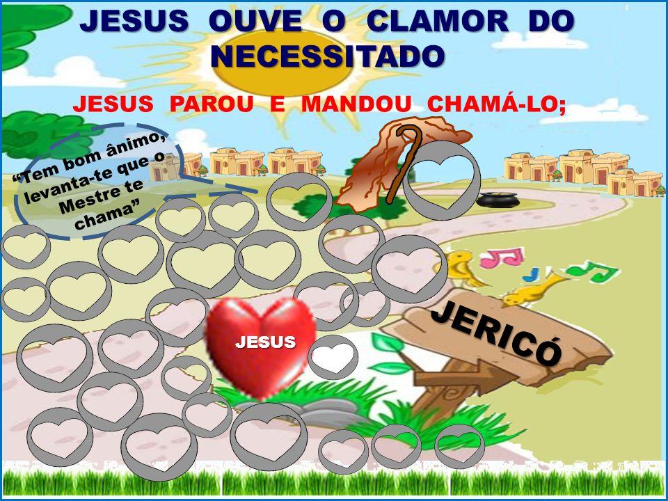 JERICÓ JESUS OUVE O CLAMOR DO NECESSITADO JESUS PAROU E MANDOU CHAMÁ-LO; Tem bom ânimo, levanta-te que o Mestre te chama JESUS