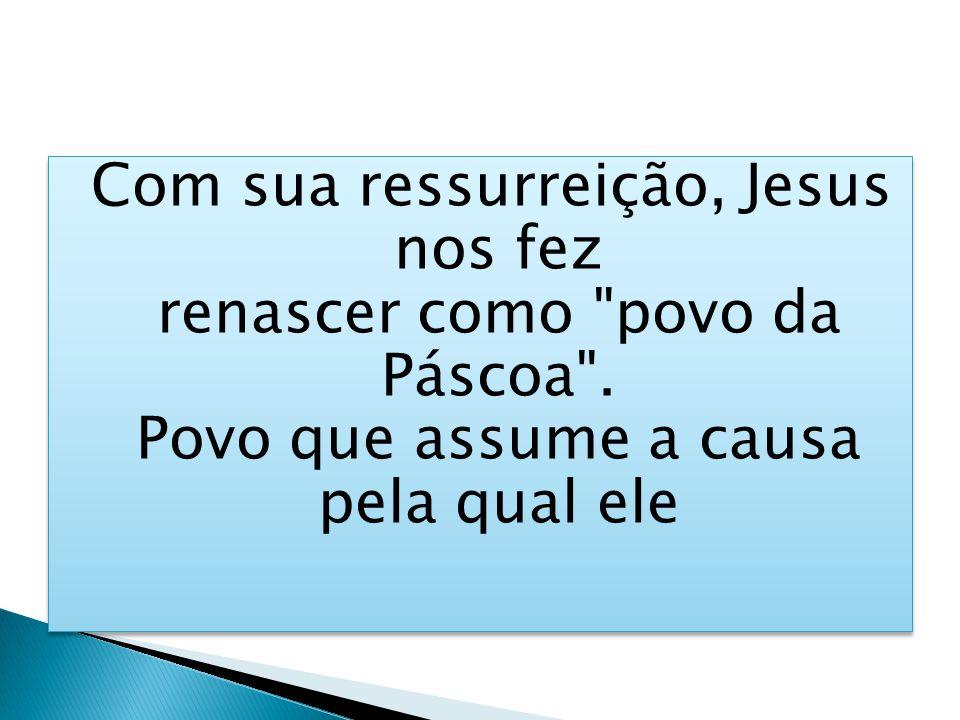 Com sua ressurreição, Jesus nos fez renascer como povo da Páscoa .