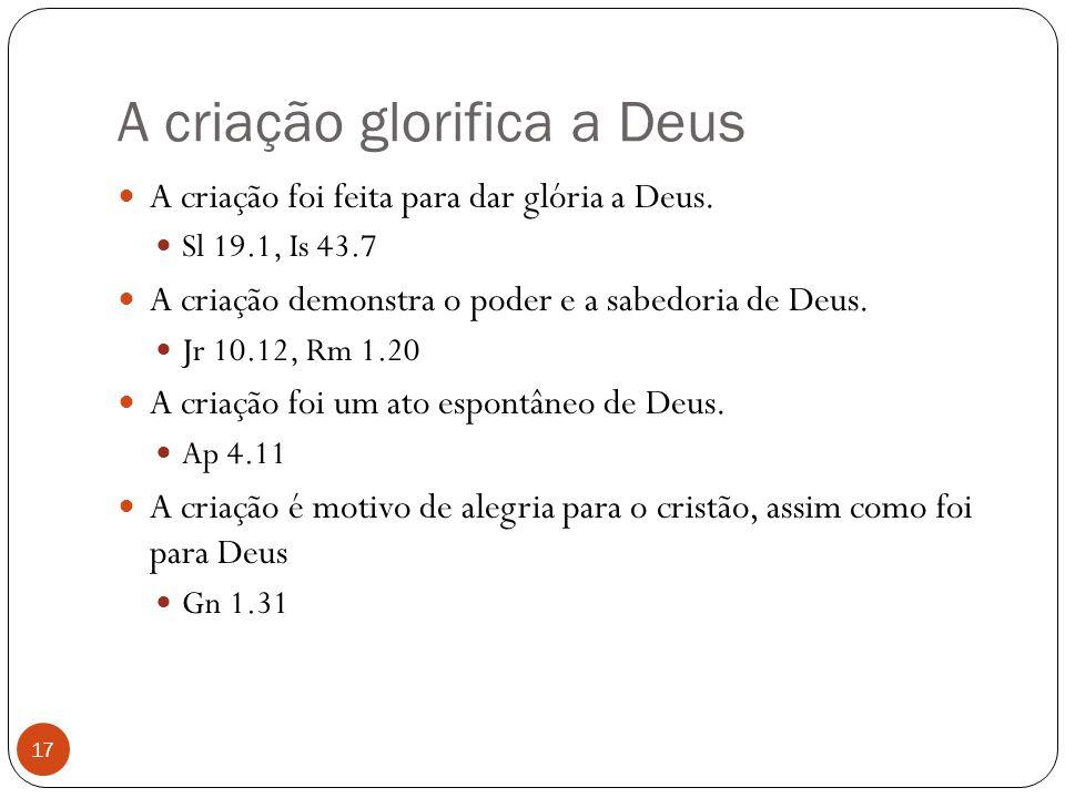 A criação glorifica a Deus 17 A criação foi feita para dar glória a Deus. Sl 19.1, Is 43.7 A criação demonstra o poder e a sabedoria de Deus. Jr 10.12