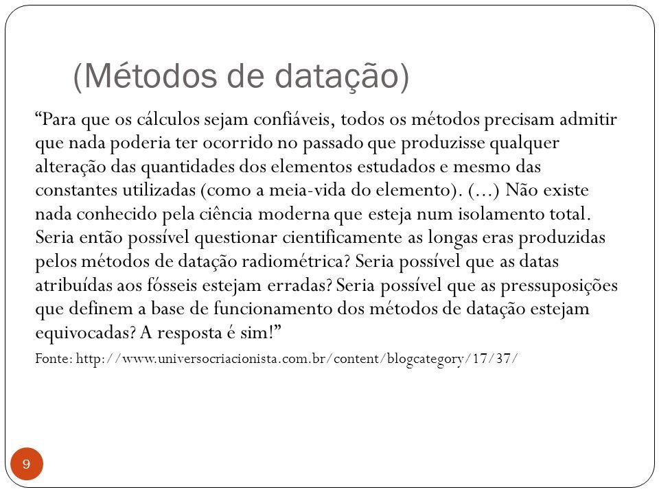 (Métodos de datação) 9 Para que os cálculos sejam confiáveis, todos os métodos precisam admitir que nada poderia ter ocorrido no passado que produziss