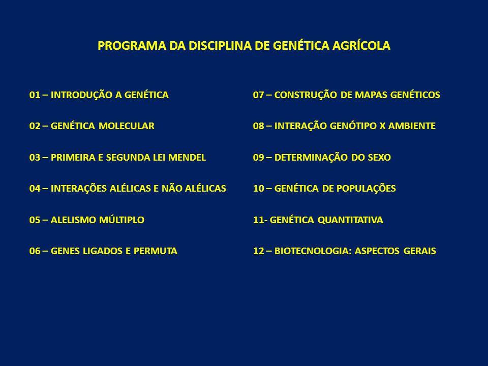 PROGRAMA DA DISCIPLINA DE GENÉTICA AGRÍCOLA 01 – INTRODUÇÃO A GENÉTICA 02 – GENÉTICA MOLECULAR 03 – PRIMEIRA E SEGUNDA LEI MENDEL 04 – INTERAÇÕES ALÉLICAS E NÃO ALÉLICAS 05 – ALELISMO MÚLTIPLO 06 – GENES LIGADOS E PERMUTA 07 – CONSTRUÇÃO DE MAPAS GENÉTICOS 08 – INTERAÇÃO GENÓTIPO X AMBIENTE 09 – DETERMINAÇÃO DO SEXO 10 – GENÉTICA DE POPULAÇÕES 11- GENÉTICA QUANTITATIVA 12 – BIOTECNOLOGIA: ASPECTOS GERAIS