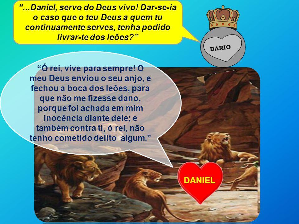 DARIO DANIEL...Daniel, servo do Deus vivo! Dar-se-ia o caso que o teu Deus a quem tu continuamente serves, tenha podido livrar-te dos leões? Ó rei, vi