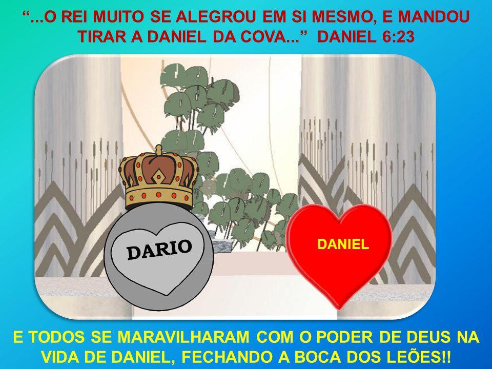 DARIO DANIEL...O REI MUITO SE ALEGROU EM SI MESMO, E MANDOU TIRAR A DANIEL DA COVA... DANIEL 6:23 E TODOS SE MARAVILHARAM COM O PODER DE DEUS NA VIDA
