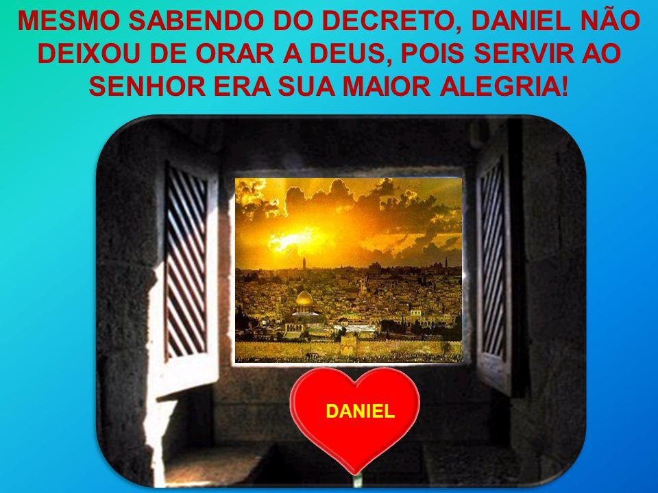 DANIEL MESMO SABENDO DO DECRETO, DANIEL NÃO DEIXOU DE ORAR A DEUS, POIS SERVIR AO SENHOR ERA SUA MAIOR ALEGRIA!