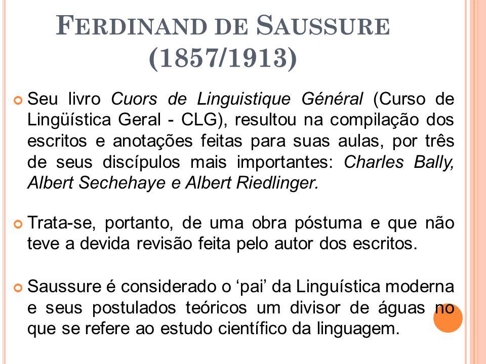 F ERDINAND DE S AUSSURE (1857/1913) Seu livro Cuors de Linguistique Général (Curso de Lingüística Geral - CLG), resultou na compilação dos escritos e