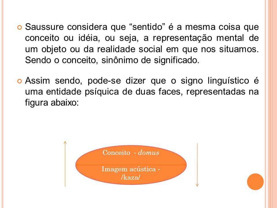 Saussure considera que sentido é a mesma coisa que conceito ou idéia, ou seja, a representação mental de um objeto ou da realidade social em que nos s