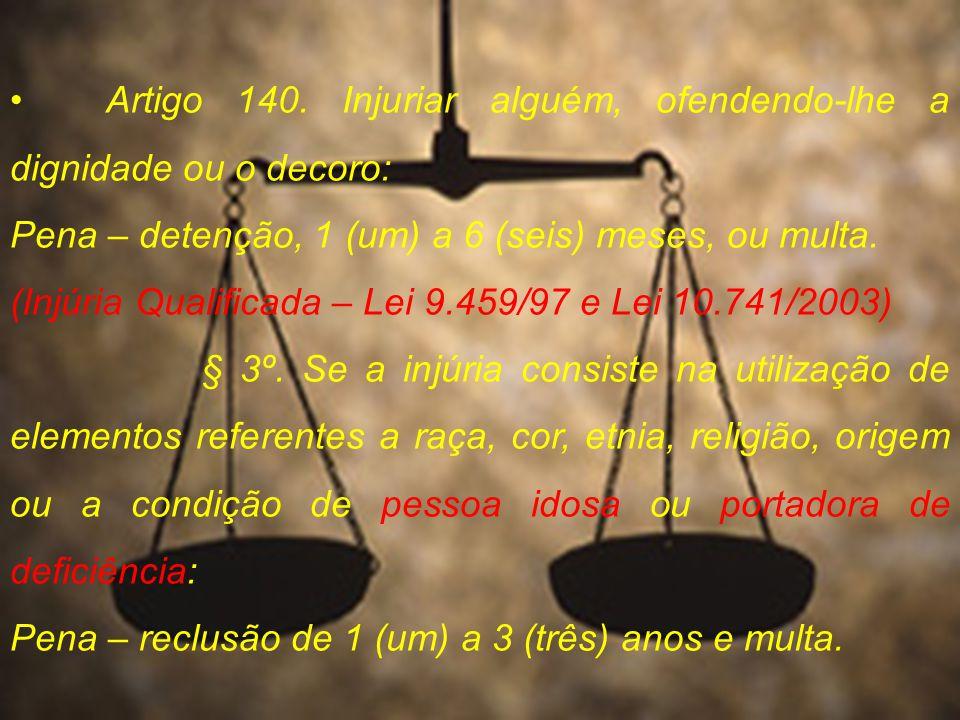 Artigo 140. Injuriar alguém, ofendendo-lhe a dignidade ou o decoro: Pena – detenção, 1 (um) a 6 (seis) meses, ou multa. (Injúria Qualificada – Lei 9.4