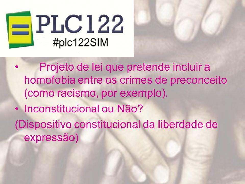 Projeto de lei que pretende incluir a homofobia entre os crimes de preconceito (como racismo, por exemplo). Inconstitucional ou Não? (Dispositivo cons