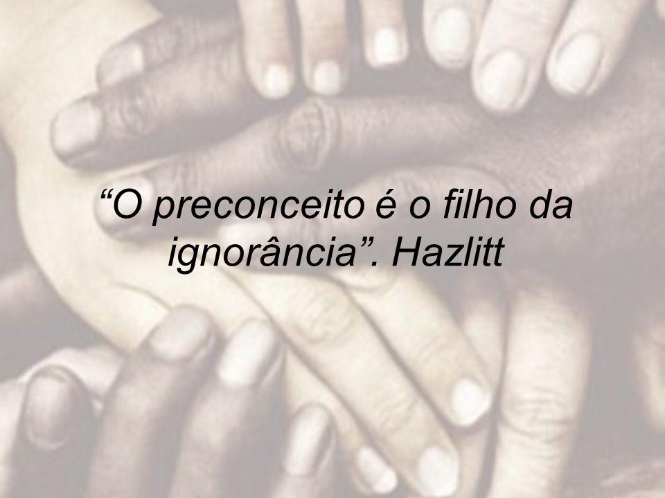 O preconceito é o filho da ignorância. Hazlitt