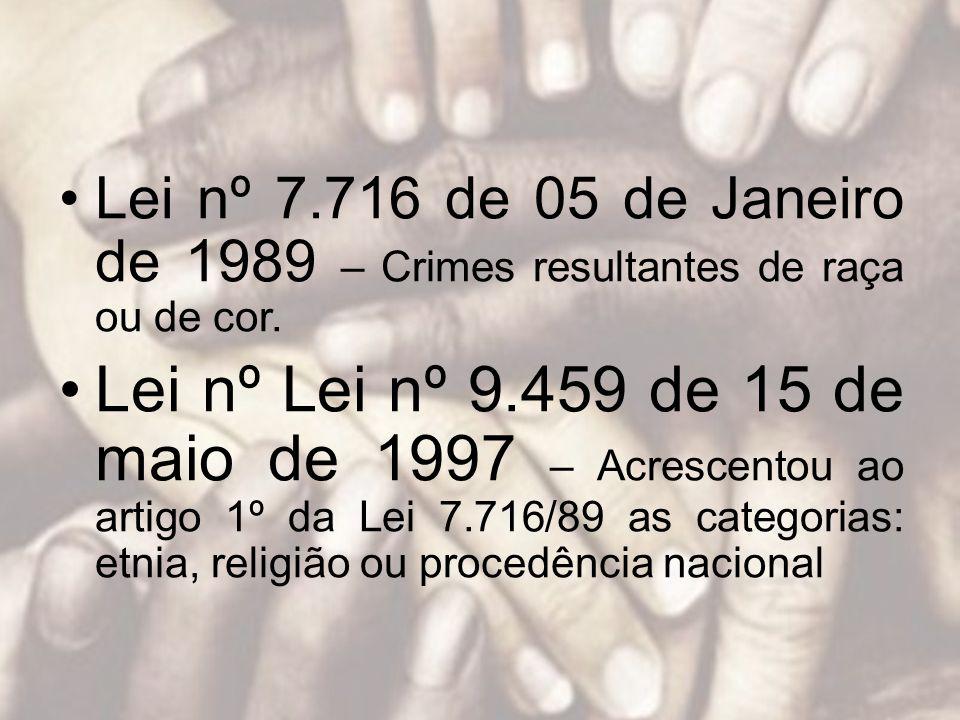 Lei nº 7.716 de 05 de Janeiro de 1989 – Crimes resultantes de raça ou de cor. Lei nº Lei nº 9.459 de 15 de maio de 1997 – Acrescentou ao artigo 1º da
