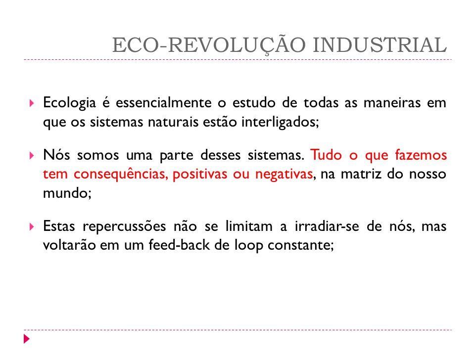 ECO-REVOLUÇÃO INDUSTRIAL Ecologia é essencialmente o estudo de todas as maneiras em que os sistemas naturais estão interligados; Nós somos uma parte d