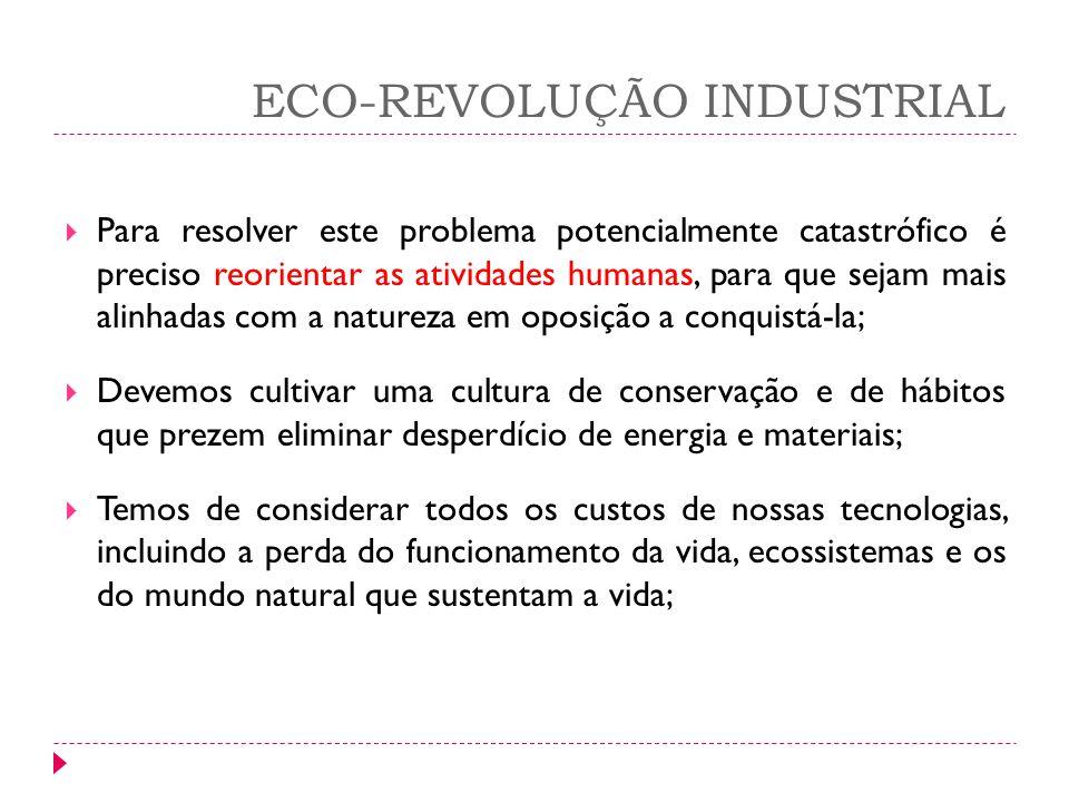 ECO-REVOLUÇÃO INDUSTRIAL Para resolver este problema potencialmente catastrófico é preciso reorientar as atividades humanas, para que sejam mais alinh