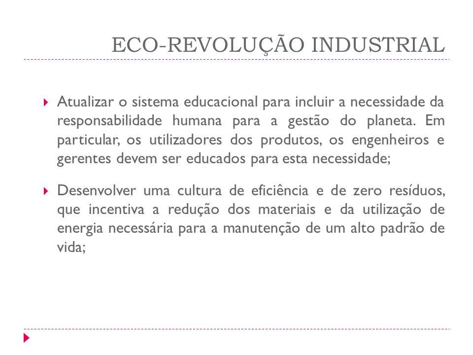 ECO-REVOLUÇÃO INDUSTRIAL Atualizar o sistema educacional para incluir a necessidade da responsabilidade humana para a gestão do planeta. Em particular