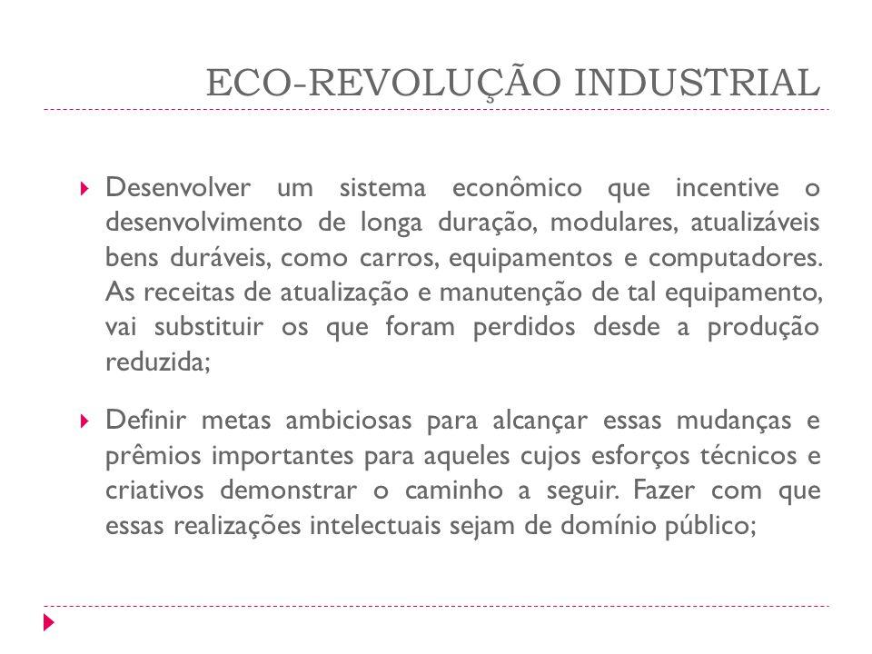 ECO-REVOLUÇÃO INDUSTRIAL Desenvolver um sistema econômico que incentive o desenvolvimento de longa duração, modulares, atualizáveis bens duráveis, com
