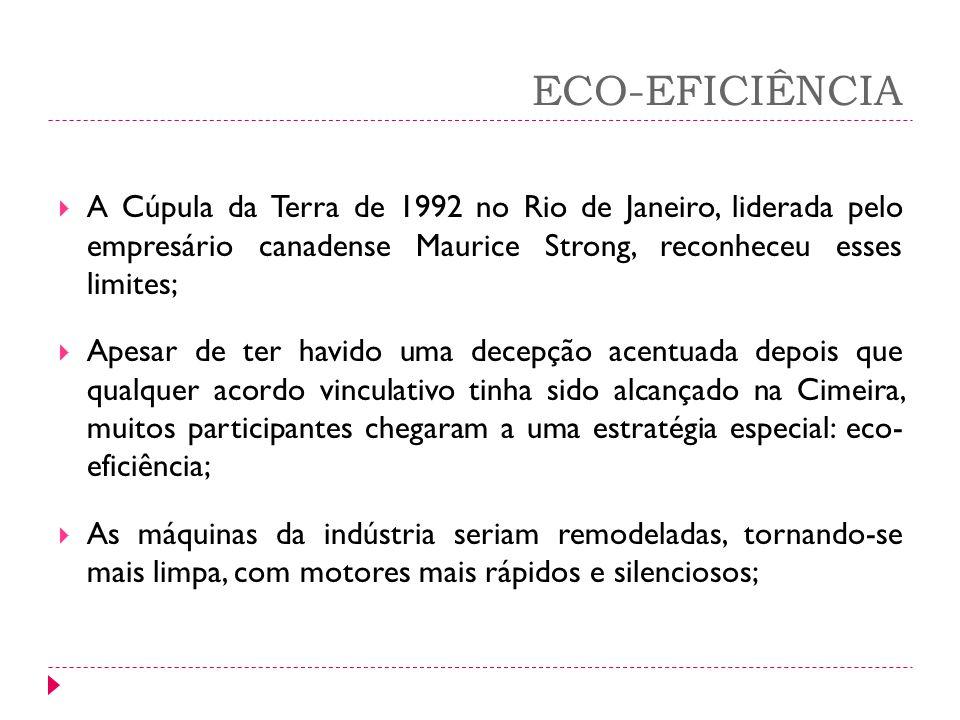 ECO-EFICIÊNCIA A Cúpula da Terra de 1992 no Rio de Janeiro, liderada pelo empresário canadense Maurice Strong, reconheceu esses limites; Apesar de ter
