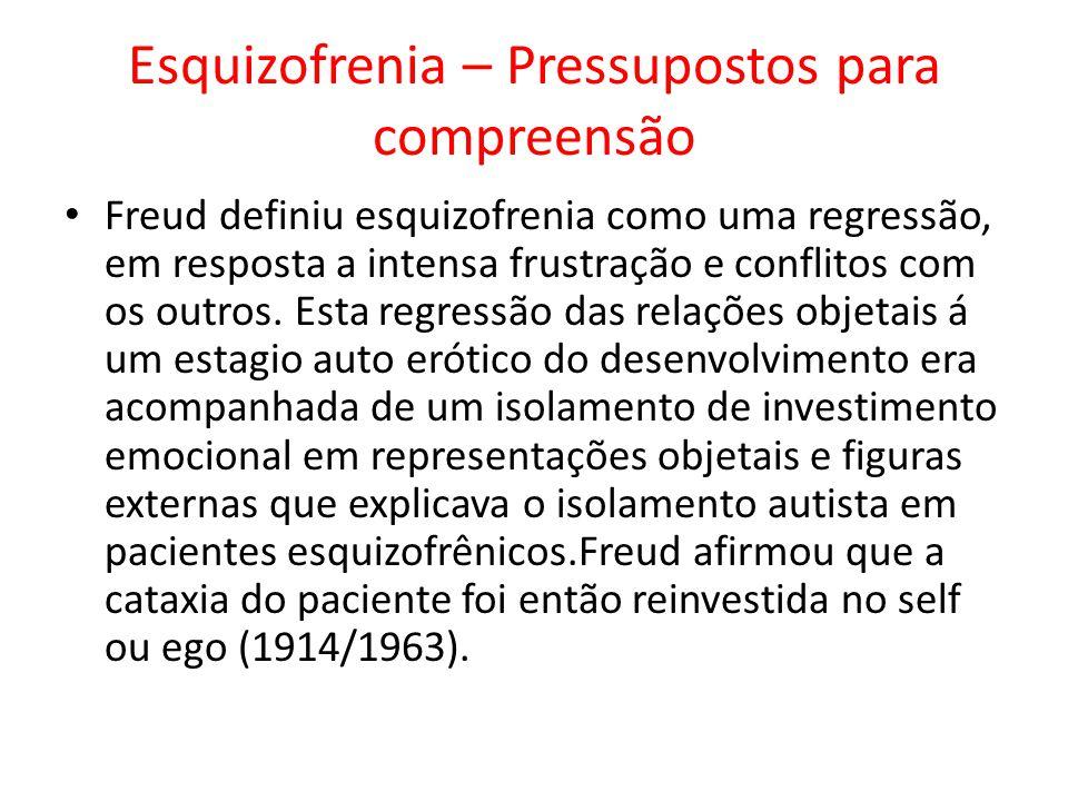 Esquizofrenia – Pressupostos para compreensão Freud definiu esquizofrenia como uma regressão, em resposta a intensa frustração e conflitos com os outr