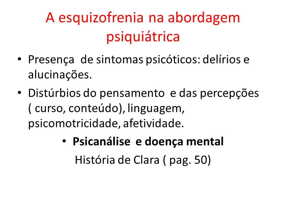 A esquizofrenia na abordagem psiquiátrica Presença de sintomas psicóticos: delírios e alucinações. Distúrbios do pensamento e das percepções ( curso,