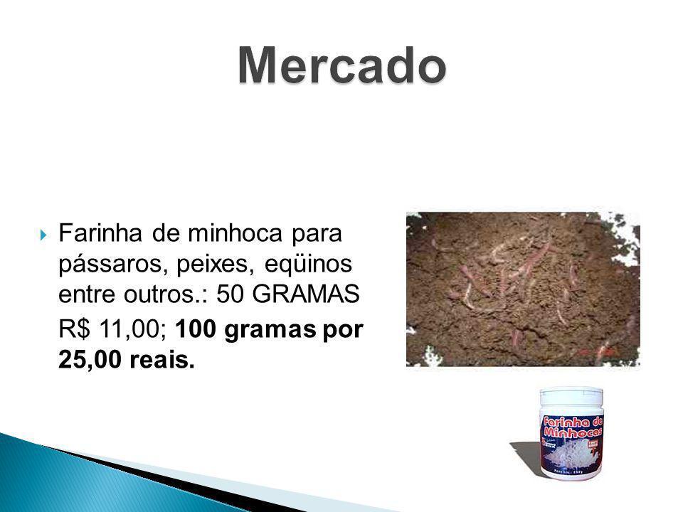 Farinha de minhoca para pássaros, peixes, eqüinos entre outros.: 50 GRAMAS R$ 11,00; 100 gramas por 25,00 reais.