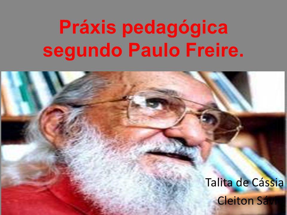 Práxis pedagógica segundo Paulo Freire. Talita de Cássia Cleiton Sávio
